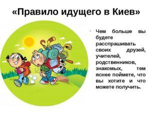 «Правило идущего в Киев» Чем больше вы будете расспрашивать своих друзей, учи