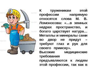 К труженикам этой профессии напрямую относятся слова М. В. Ломоносова: «…в зе