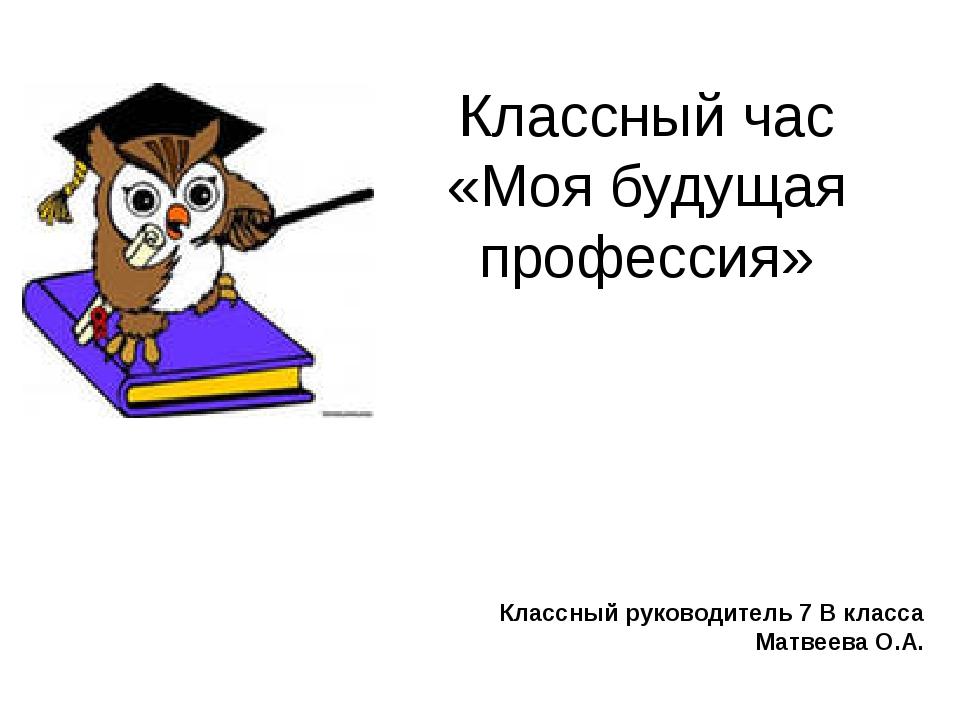 Классный час «Моя будущая профессия» Классный руководитель 7 В класса Матвеев...