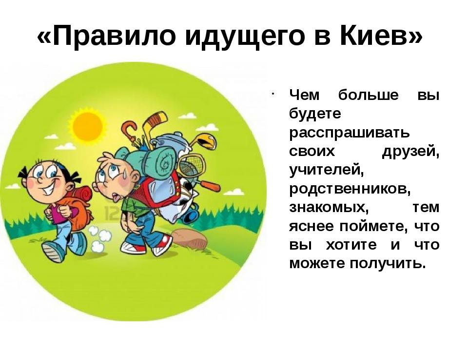 «Правило идущего в Киев» Чем больше вы будете расспрашивать своих друзей, учи...