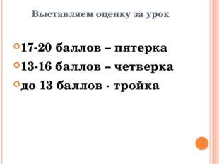 Выставляем оценку за урок 17-20 баллов – пятерка 13-16 баллов – четверка до 1