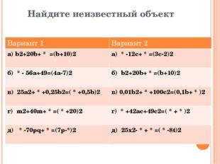 Найдите неизвестный объект Вариант 1 Вариант 2 а)b2+20b+*=(b+10)2 а)*-12c+*=(