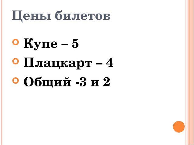 Цены билетов Купе – 5 Плацкарт – 4 Общий -3 и 2