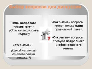 Выбор вопросов для дискуссии Типы вопросов: «закрытые» - (Опасны ли разливы н