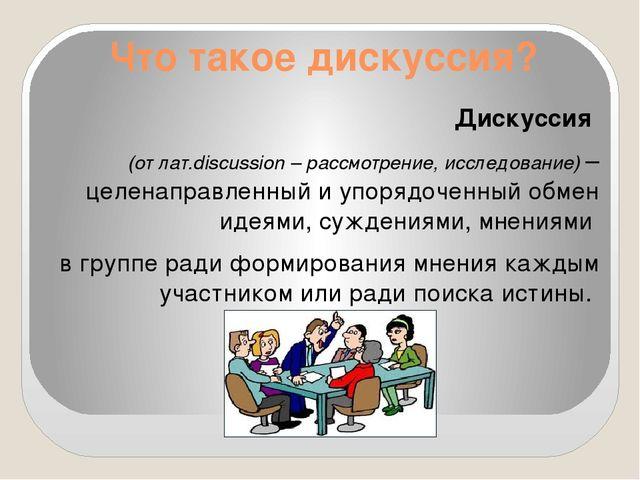Что такое дискуссия? Дискуссия (от лат.discussion – рассмотрение, исследовани...