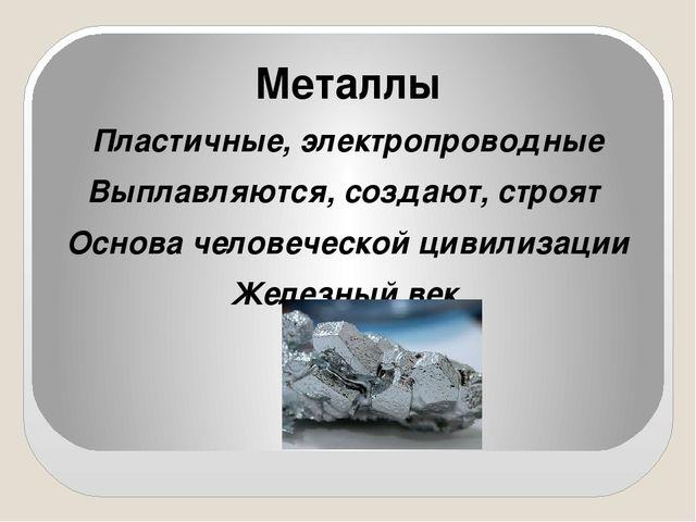 Металлы Пластичные, электропроводные Выплавляются, создают, строят Основа чел...