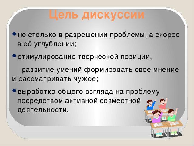 Цель дискуссии не столько в разрешении проблемы, а скорее в её углублении; ст...