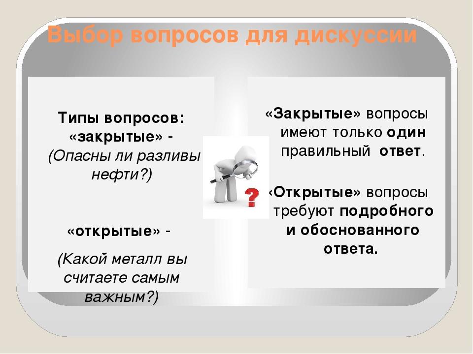 Выбор вопросов для дискуссии Типы вопросов: «закрытые» - (Опасны ли разливы н...
