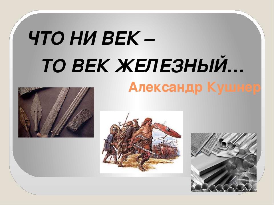 Александр Кушнер ЧТО НИ ВЕК – ТО ВЕК ЖЕЛЕЗНЫЙ…