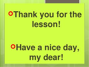 Thank you for the lesson! Have a nice day, my dear!