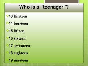 "Who is a ""teenager""? 13 thirteen 14 fourteen 15 fifteen 16 sixteen 17 sevente"