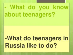 - What do you know about teenagers? -What do teenagers in Russia like to do?