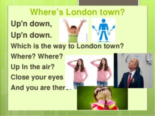 Where's London town? Up'n down, Up'n down.   Which is the way to London town?