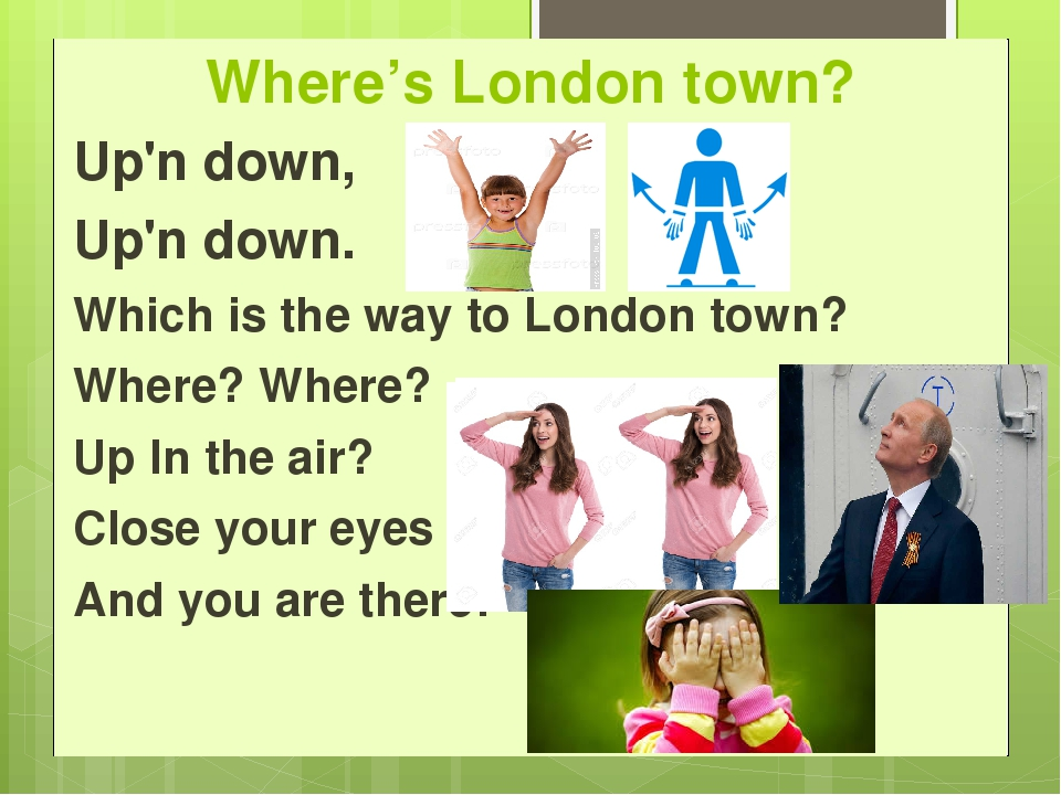 Where's London town? Up'n down, Up'n down.   Which is the way to London town?...