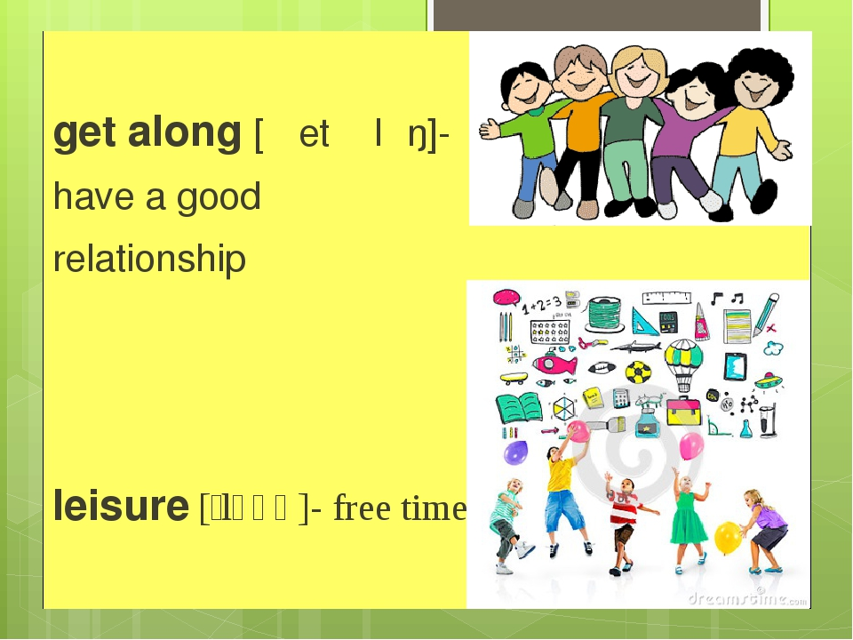 get along [ˈɡet əˈlɒŋ]- have a good relationship leisure [ˈlɛʒə]- free time
