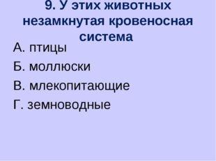 9. У этих животных незамкнутая кровеносная система А. птицы Б. моллюски В. мл