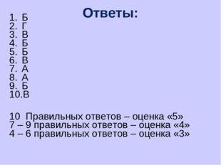 Ответы: Б Г В Б Б В А А Б В 10 Правильных ответов – оценка «5» 7 – 9 правильн