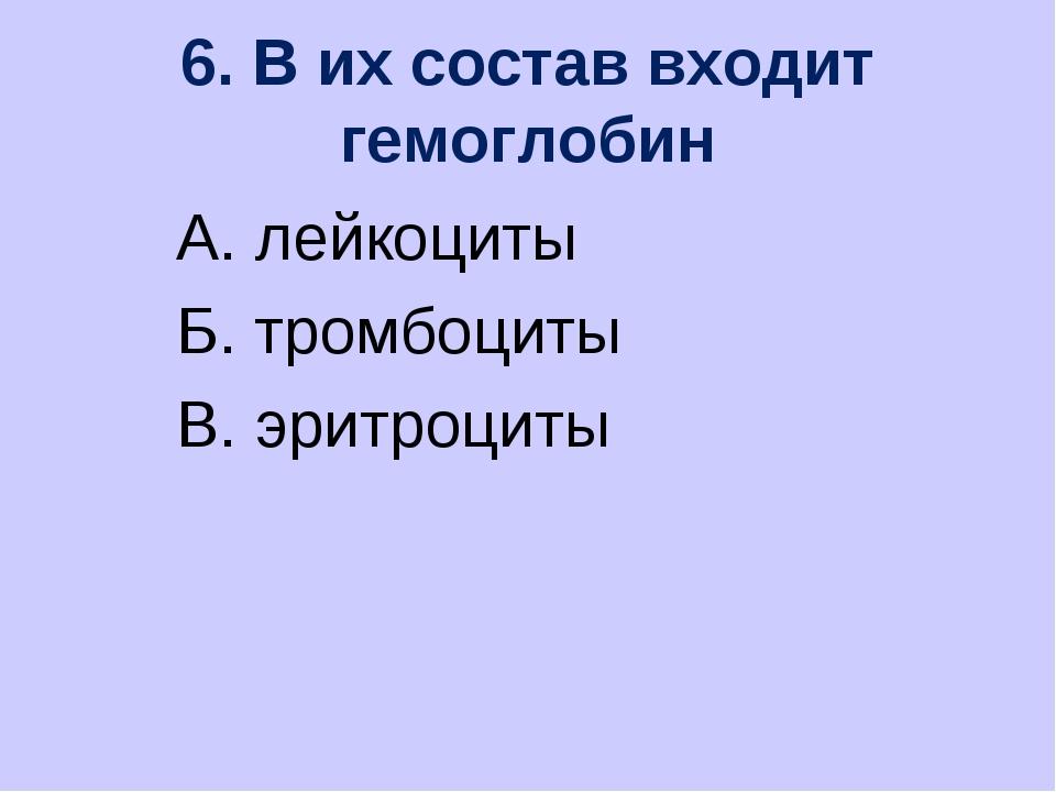 6. В их состав входит гемоглобин А. лейкоциты Б. тромбоциты В. эритроциты