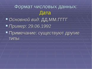 Формат числовых данных: Дата Основной вид: ДД.ММ.ГГГГ Пример: 29.06.1992 Прим