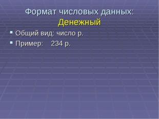 Формат числовых данных: Денежный Общий вид: число р. Пример: 234 р.