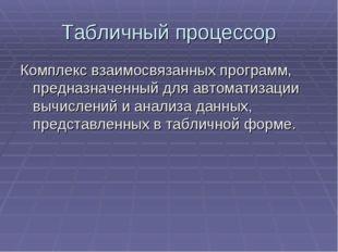 Табличный процессор Комплекс взаимосвязанных программ, предназначенный для ав