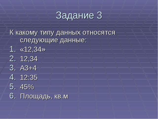 Задание 3 К какому типу данных относятся следующие данные: «12,34» 12,34 А3+4...