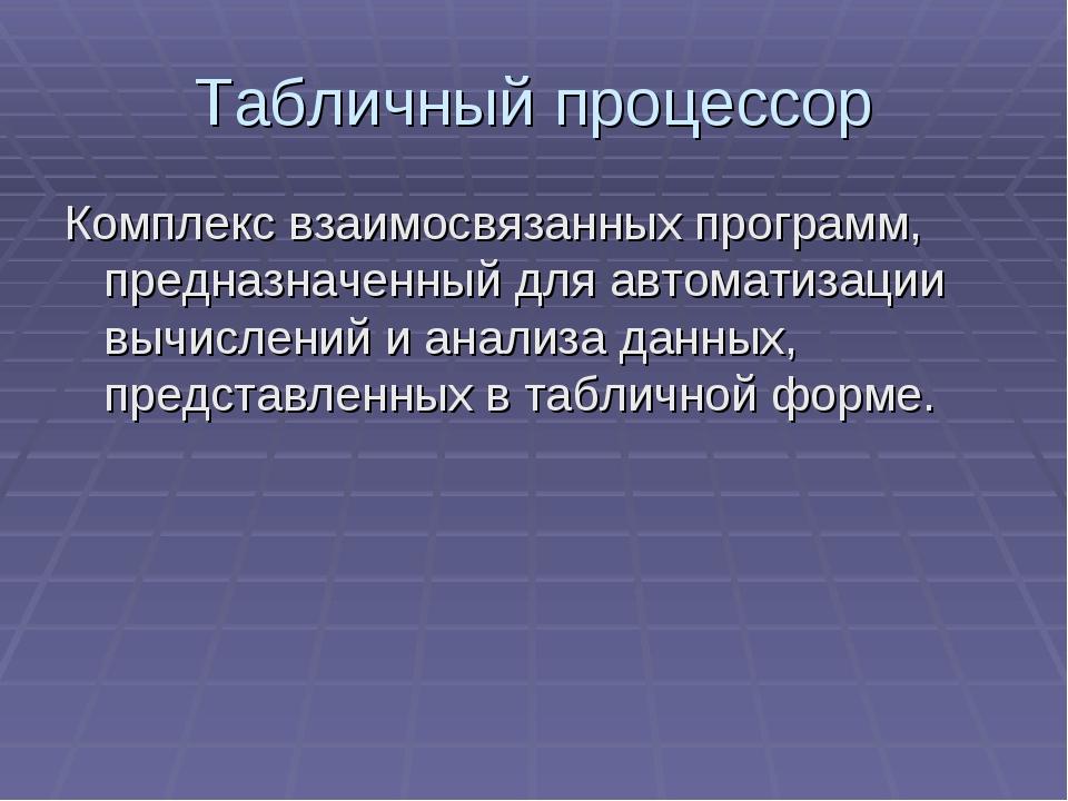 Табличный процессор Комплекс взаимосвязанных программ, предназначенный для ав...