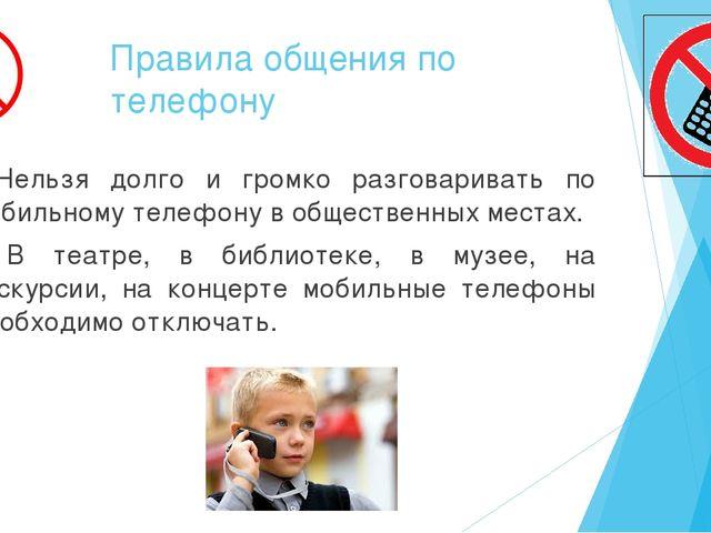 Правила общения по телефону • Нельзя долго и громко разговаривать по мобильно...