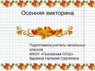 Осенняя викторина Подготовила:учитель начальных классов МКОУ «Пыховская ООШ»