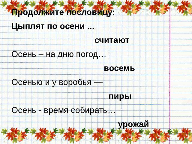 Продолжите пословицу: Цыплят по осени ... считают Осень – на дню погод… восе...