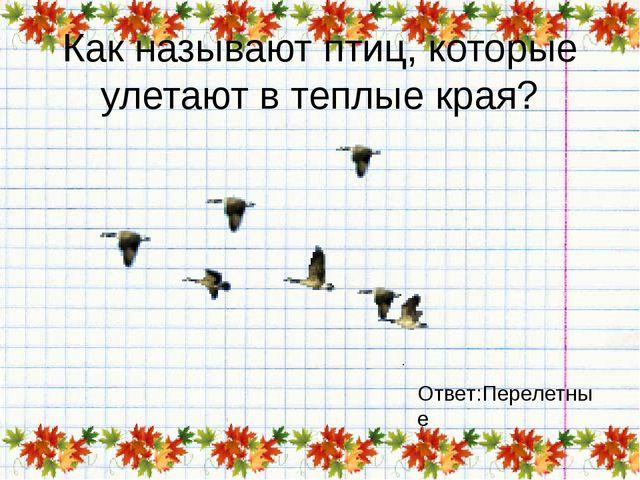 Как называют птиц, которые улетают в теплые края? Ответ:Перелетные