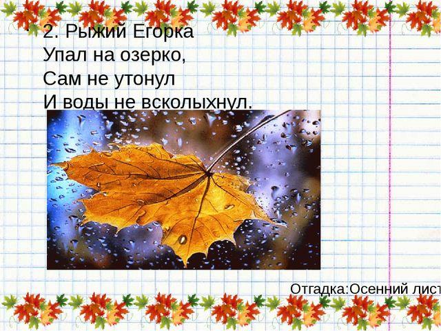 2. Рыжий Егорка Упал на озерко, Сам не утонул И воды не всколыхнул. Отгадка:...