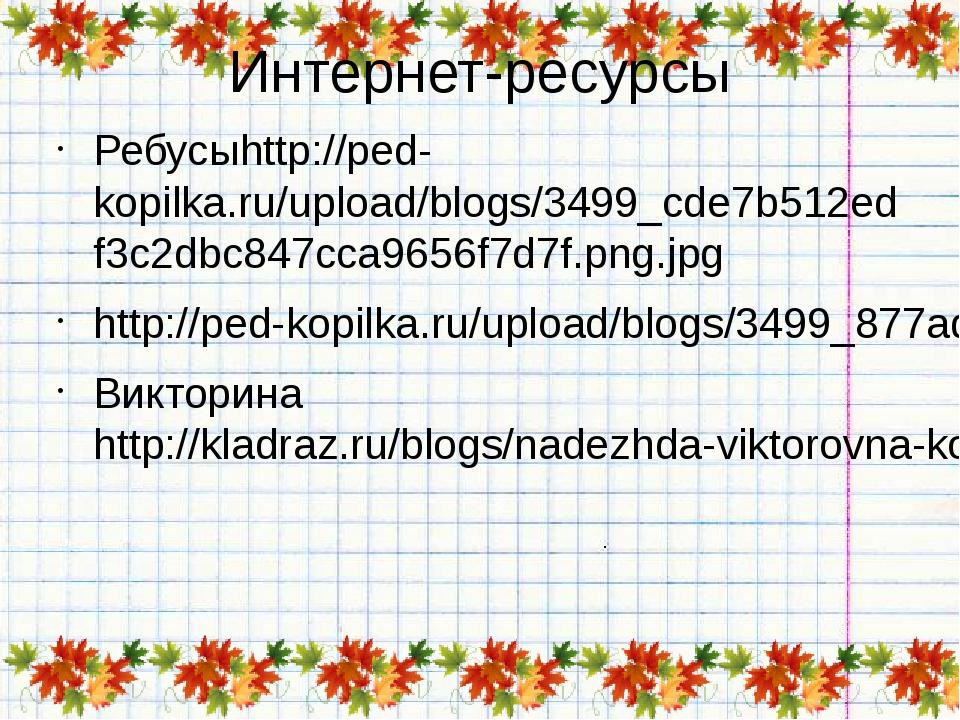 Интернет-ресурсы Ребусыhttp://ped-kopilka.ru/upload/blogs/3499_cde7b512edf3c2...