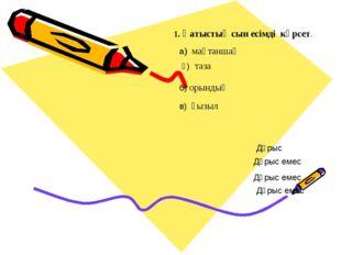 1. Қатыстық сын есімді көрсет. а) мақтаншақ б) орындық ә) таза в) қызыл Дұрыс