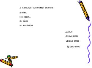 2. Сапалық сын есімді белгіле. а) биік. ә) өнерлі.. б) ессіз в) жарамды Дұрыс