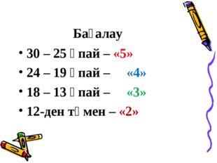 Бағалау 30 – 25 ұпай – «5» 24 – 19 ұпай – «4» 18 – 13 ұпай – «3» 12-ден төмен