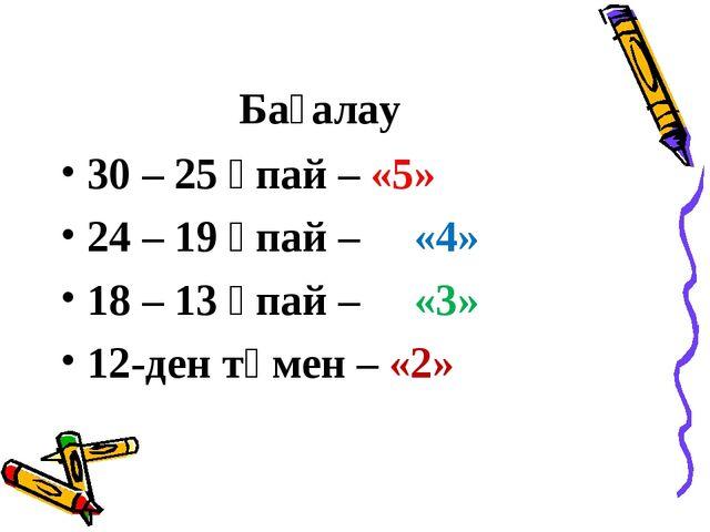 Бағалау 30 – 25 ұпай – «5» 24 – 19 ұпай – «4» 18 – 13 ұпай – «3» 12-ден төмен...