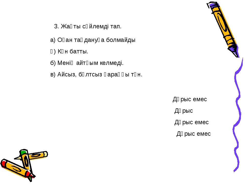 3. Жақты сөйлемді тап. а) Оған таңдануға болмайды ә) Күн батты. б) Менің айтқ...