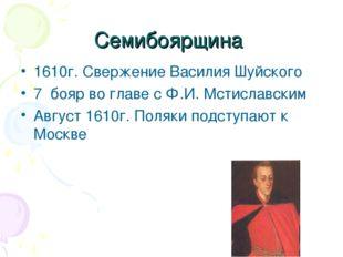 Семибоярщина 1610г. Свержение Василия Шуйского 7 бояр во главе с Ф.И. Мстисла