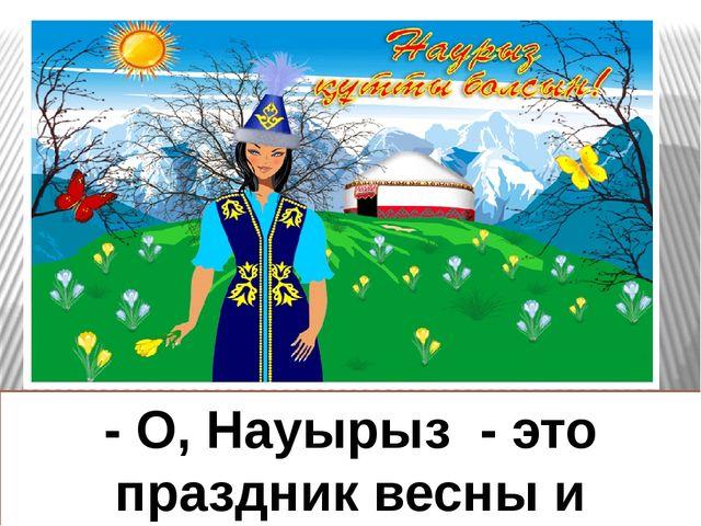 - О, Науырыз - это праздник весны и изобилия