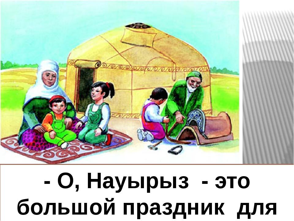 - О, Науырыз - это большой праздник для народа