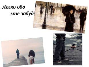 Легко обо мне забудь.