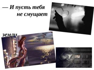 — И пусть тебя не смущает Мой голос из-под земли.