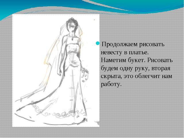 Продолжаем рисовать невесту в платье. Наметим букет. Рисовать будем одну рук...