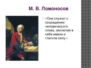М. В. Ломоносов «Они служат к сокращению человеческого слова, заключая в себе