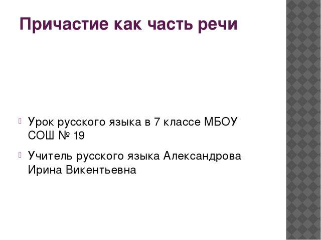Причастие как часть речи Урок русского языка в 7 классе МБОУ СОШ № 19 Учитель...