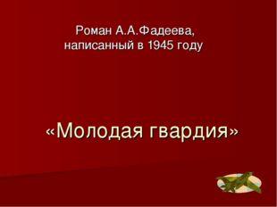 «Молодая гвардия» Роман А.А.Фадеева, написанный в 1945 году