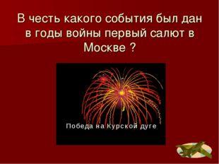 В честь какого события был дан в годы войны первый салют в Москве ?