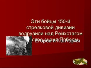 Эти бойцы 150-й стрелковой дивизии водрузили над Рейхстагом Красное знамя Поб