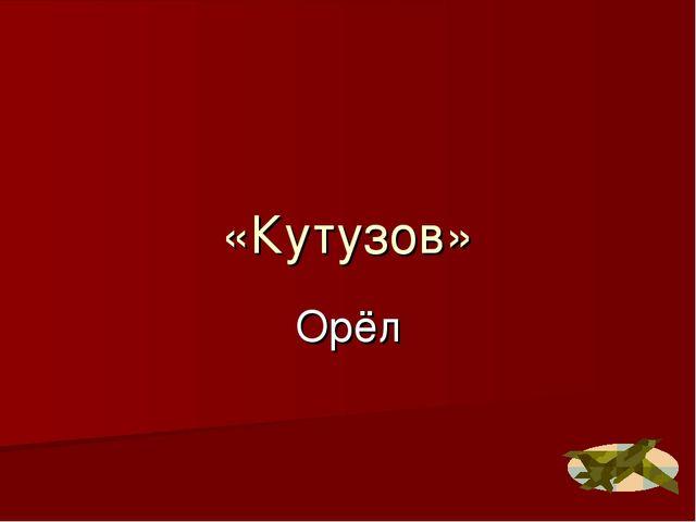 «Кутузов» Орёл